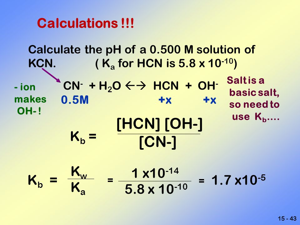 [HCN] [OH-] [CN-] Calculations !!! Kb = Kw Ka 1 x10-14 5.8 x 10-10